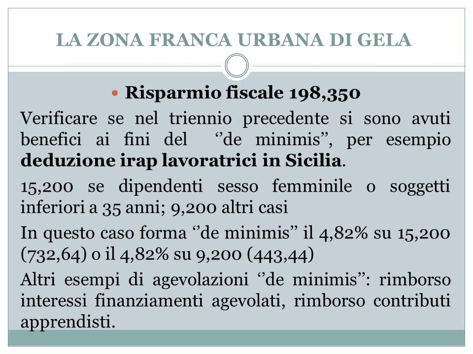 LA ZONA FRANCA URBANA DI GELA Risparmio fiscale 198,350 Verificare se nel triennio precedente si sono avuti benefici ai fini del ''de minimis'', per esempio deduzione irap lavoratrici in Sicilia.