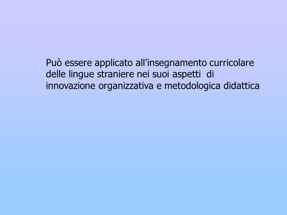 Può essere applicato all'insegnamento curricolare delle lingue straniere nei suoi aspetti di innovazione organizzativa e metodologica didattica
