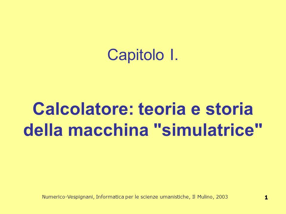 Numerico-Vespignani, Informatica per le scienze umanistiche, Il Mulino, 2003 1 Capitolo I. Calcolatore: teoria e storia della macchina