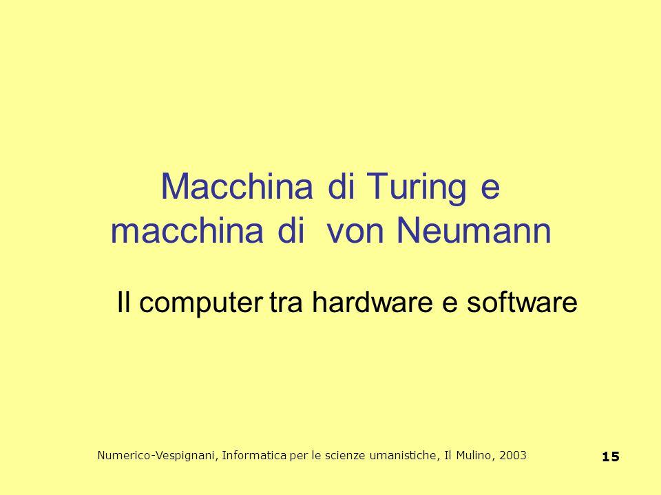 Numerico-Vespignani, Informatica per le scienze umanistiche, Il Mulino, 2003 15 Macchina di Turing e macchina di von Neumann Il computer tra hardware