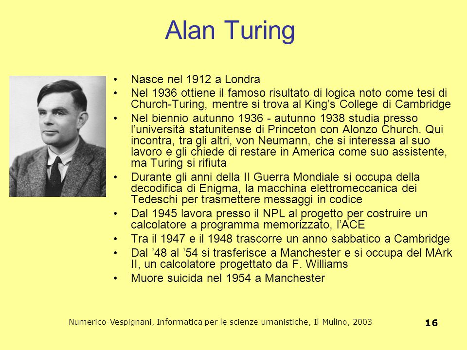 Numerico-Vespignani, Informatica per le scienze umanistiche, Il Mulino, 2003 16 Alan Turing Nasce nel 1912 a Londra Nel 1936 ottiene il famoso risulta