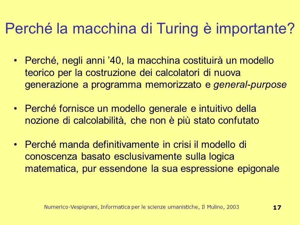 Numerico-Vespignani, Informatica per le scienze umanistiche, Il Mulino, 2003 17 Perché la macchina di Turing è importante? Perché, negli anni '40, la