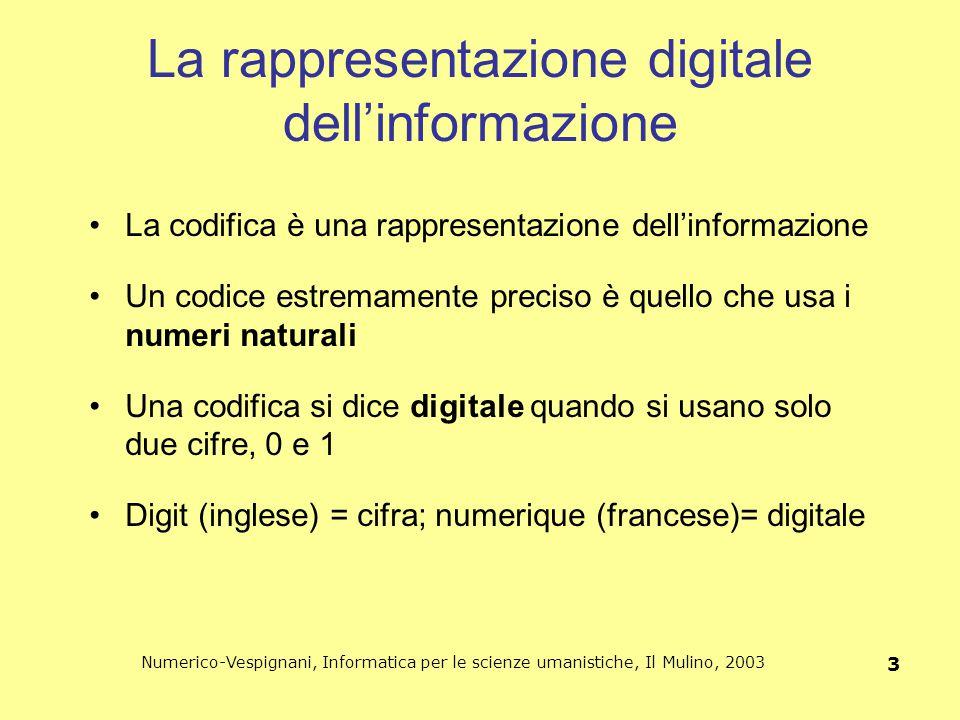 Numerico-Vespignani, Informatica per le scienze umanistiche, Il Mulino, 2003 4 La numerazione binaria È possibile rappresentare i numeri e le loro operazioni adottando la numerazione binaria.