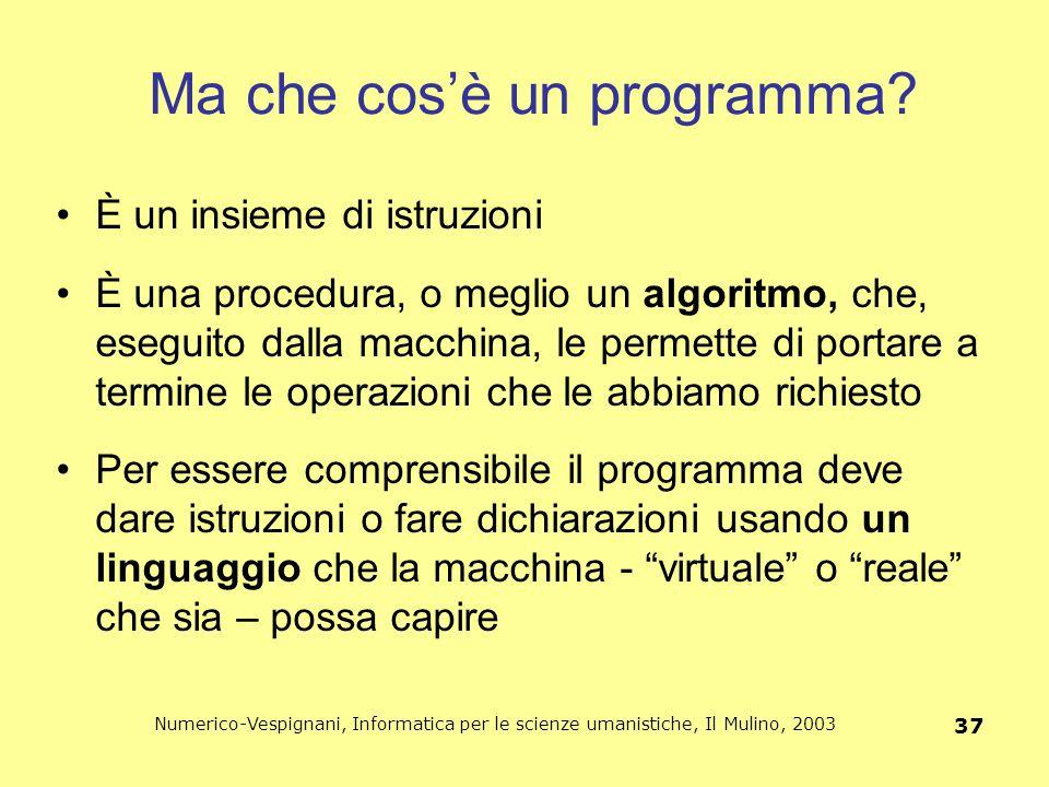 Numerico-Vespignani, Informatica per le scienze umanistiche, Il Mulino, 2003 37 Ma che cos'è un programma? È un insieme di istruzioni È una procedura,