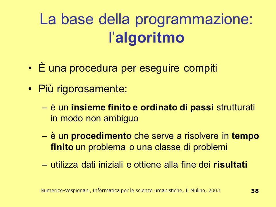 Numerico-Vespignani, Informatica per le scienze umanistiche, Il Mulino, 2003 38 La base della programmazione: l'algoritmo È una procedura per eseguire