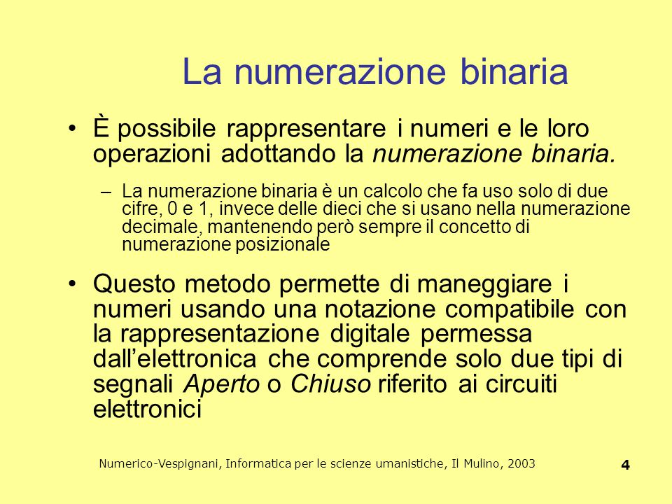 Numerico-Vespignani, Informatica per le scienze umanistiche, Il Mulino, 2003 4 La numerazione binaria È possibile rappresentare i numeri e le loro ope