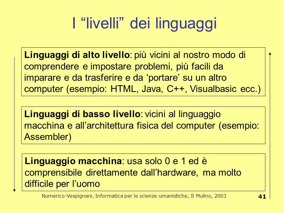 """Numerico-Vespignani, Informatica per le scienze umanistiche, Il Mulino, 2003 41 I """"livelli"""" dei linguaggi Linguaggio macchina: usa solo 0 e 1 ed è com"""