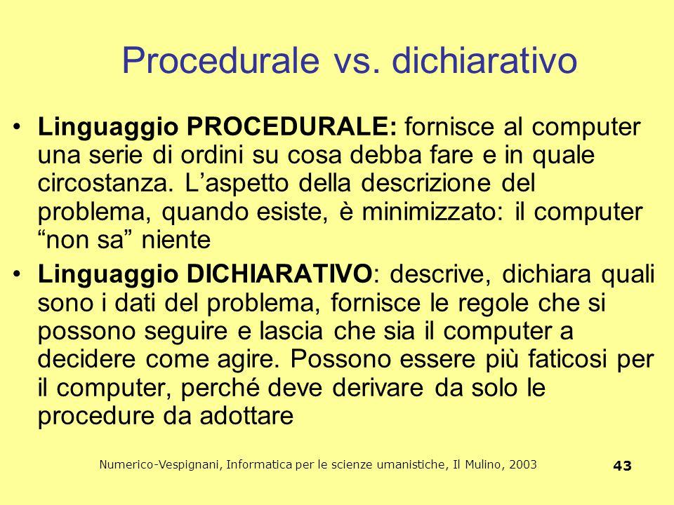 Numerico-Vespignani, Informatica per le scienze umanistiche, Il Mulino, 2003 43 Procedurale vs. dichiarativo Linguaggio PROCEDURALE: fornisce al compu