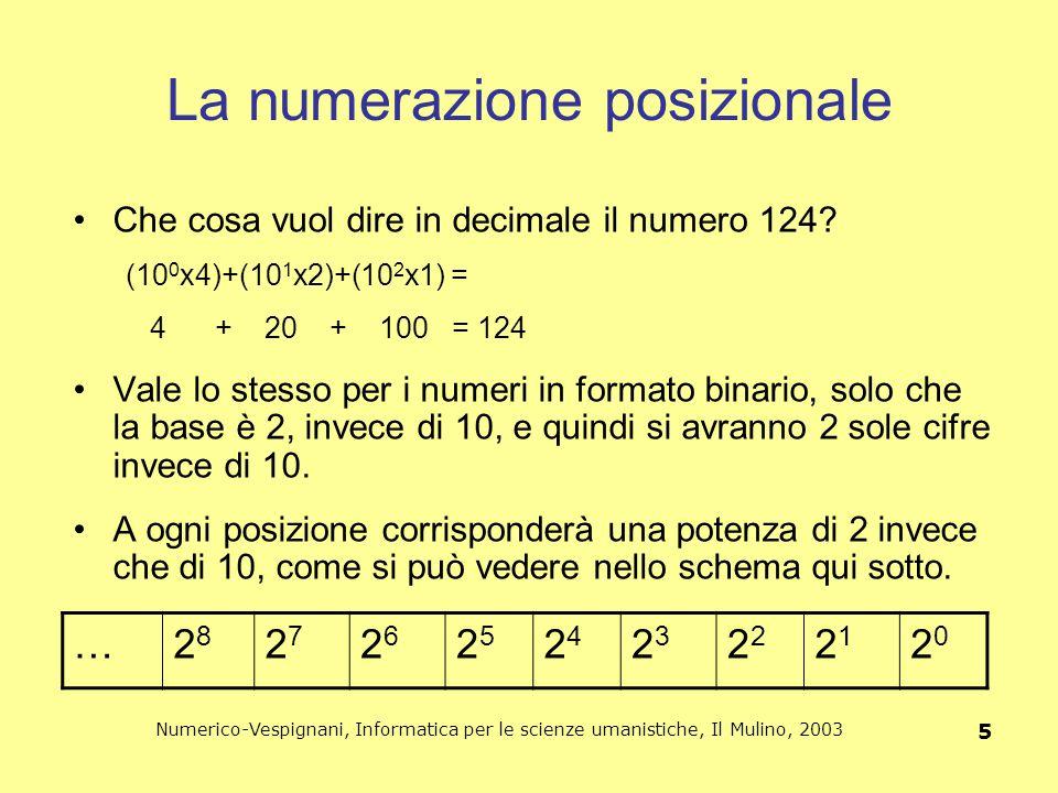 Numerico-Vespignani, Informatica per le scienze umanistiche, Il Mulino, 2003 6 L'unità di misura del mondo digitale: il bit Il bit (binary digit): unità di misura degli strumenti digitali di codifica 1 bit: la quantità di informazione fornita dalla scelta tra due diverse alternative 1 bit: unità minima dell'informazione digitale, è una singola cifra, 0 o 1