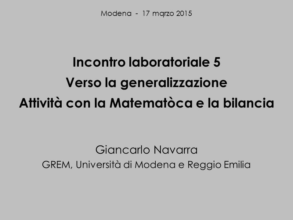 Incontro laboratoriale 5 Verso la generalizzazione Attività con la Matematòca e la bilancia Giancarlo Navarra GREM, Università di Modena e Reggio Emilia Modena - 17 mqrzo 2015