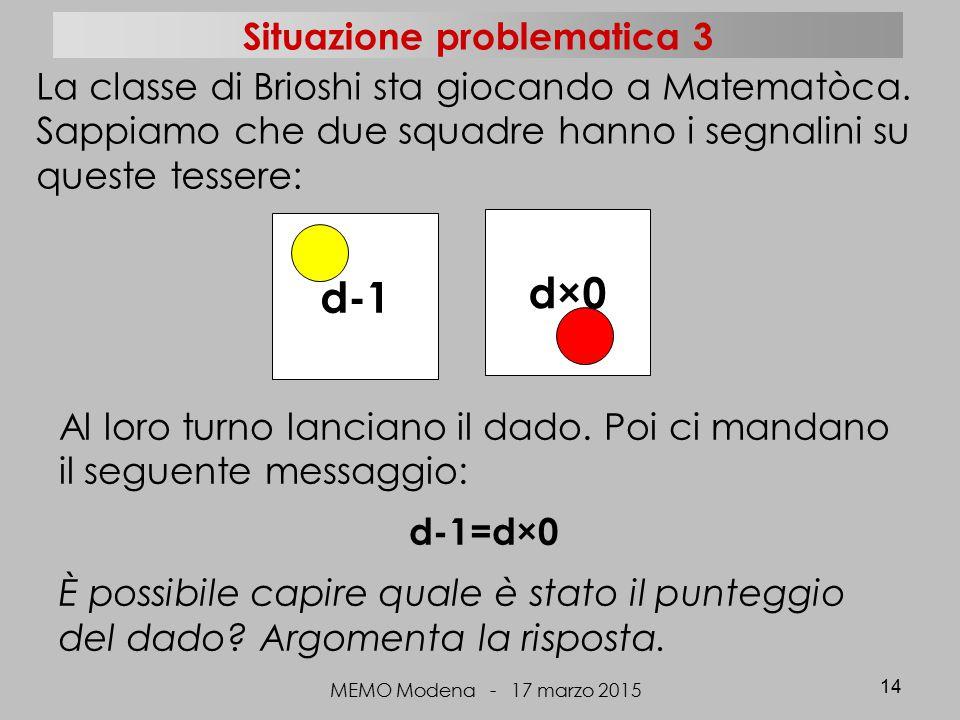 MEMO Modena - 17 marzo 2015 14 d-1 d×0 La classe di Brioshi sta giocando a Matematòca. Sappiamo che due squadre hanno i segnalini su queste tessere: A