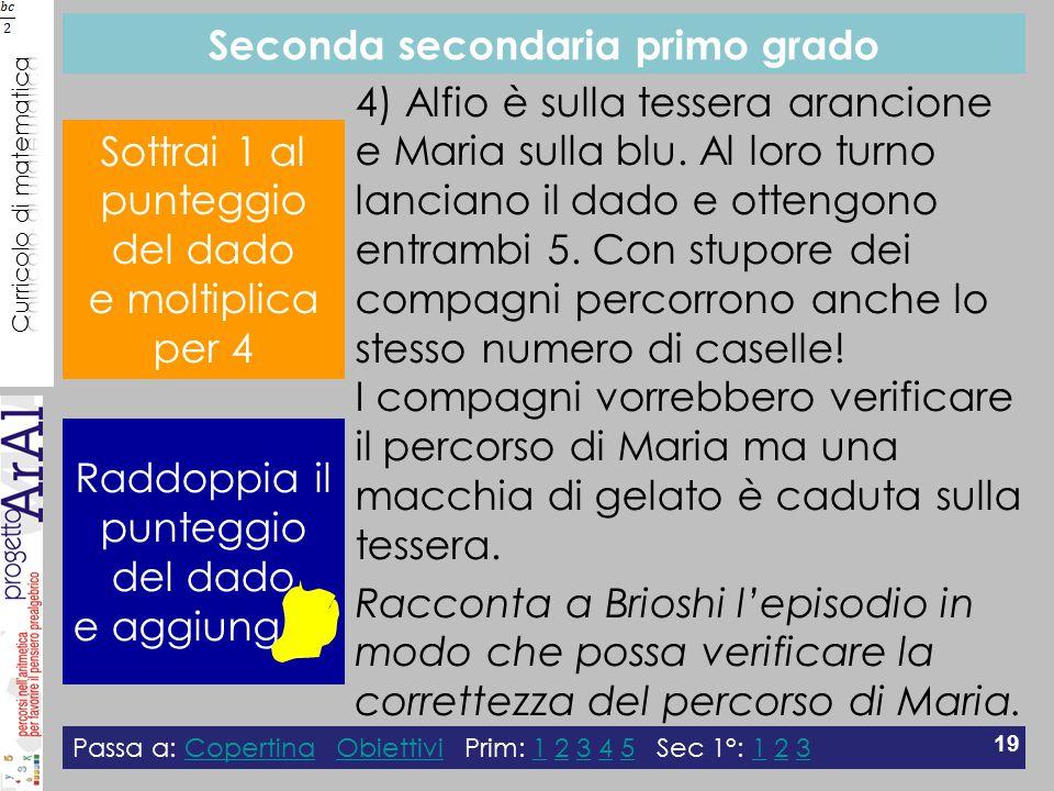 Seconda secondaria primo grado Passa a: Copertina Obiettivi Prim: 1 2 3 4 5 Sec 1°: 1 2 3CopertinaObiettivi12345123 19 4) Alfio è sulla tessera arancione e Maria sulla blu.