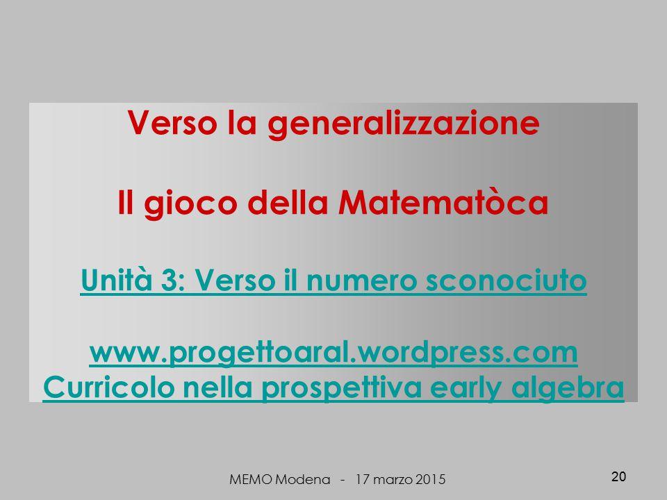 Verso la generalizzazione Il gioco della Matematòca Unità 3: Verso il numero sconociuto www.progettoaral.wordpress.com Curricolo nella prospettiva early algebra Unità 3: Verso il numero sconociuto www.progettoaral.wordpress.com Curricolo nella prospettiva early algebra MEMO Modena - 17 marzo 2015 20