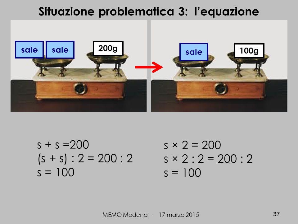 MEMO Modena - 17 marzo 2015 37 Situazione problematica 3: l'equazione sale 100g s + s =200 (s + s) : 2 = 200 : 2 s = 100 200g sale s × 2 = 200 s × 2 : 2 = 200 : 2 s = 100
