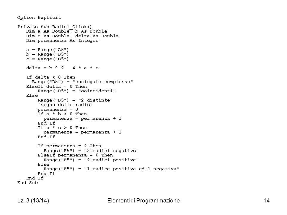 Lz. 3 (13/14)Elementi di Programmazione14 Option Explicit Private Sub Radici_Click() Dim a As Double, b As Double Dim c As Double, delta As Double Dim