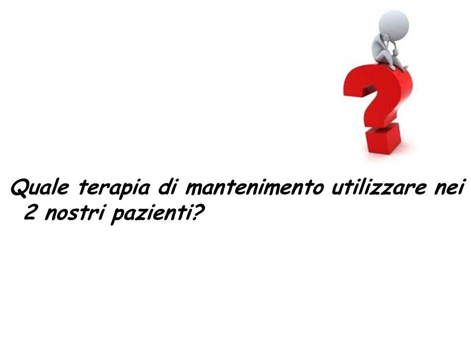 Quale terapia di mantenimento utilizzare nei 2 nostri pazienti?