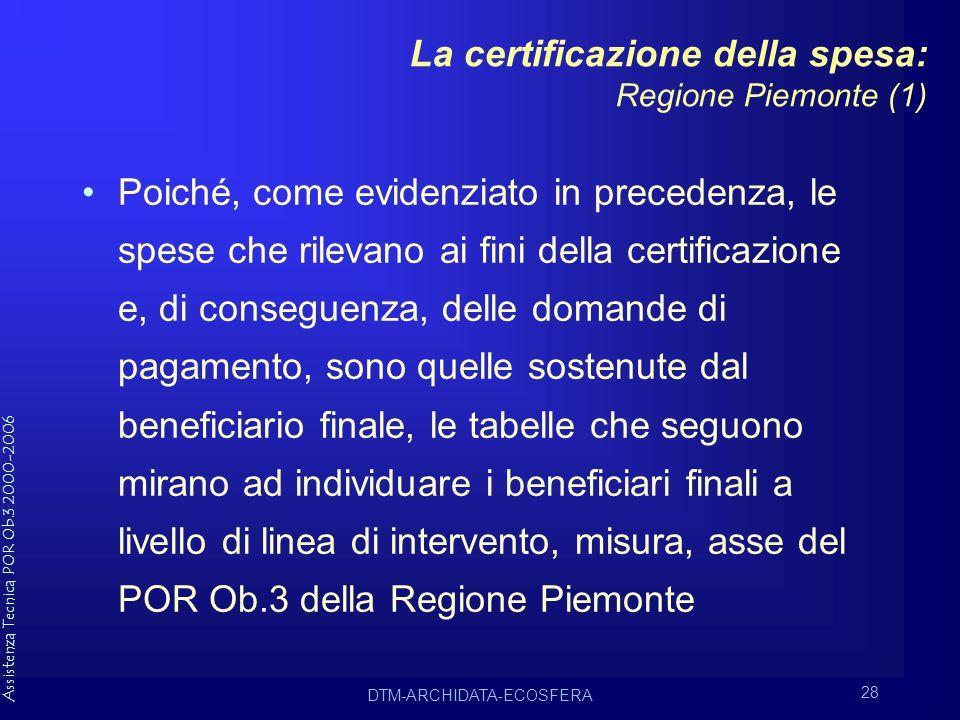 Assistenza Tecnica POR Ob.3 2000-2006 DTM-ARCHIDATA-ECOSFERA 28 La certificazione della spesa: Regione Piemonte (1) Poiché, come evidenziato in precedenza, le spese che rilevano ai fini della certificazione e, di conseguenza, delle domande di pagamento, sono quelle sostenute dal beneficiario finale, le tabelle che seguono mirano ad individuare i beneficiari finali a livello di linea di intervento, misura, asse del POR Ob.3 della Regione Piemonte