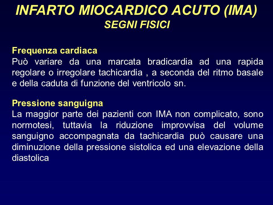 INFARTO MIOCARDICO ACUTO (IMA) SEGNI FISICI Frequenza cardiaca: Può variare da una marcata bradicardia ad una rapida regolare o irregolare tachicardia