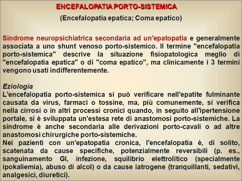 ENCEFALOPATIA PORTO-SISTEMICA (Encefalopatia epatica; Coma epatico) Sindrome neuropsichiatrica secondaria ad un epatopatia e generalmente associata a uno shunt venoso porto-sistemico.