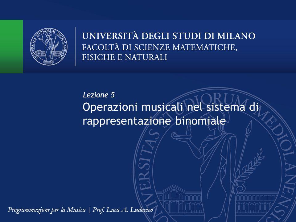 Operazioni musicali nel sistema di rappresentazione binomiale Lezione 5 Programmazione per la Musica | Prof. Luca A. Ludovico