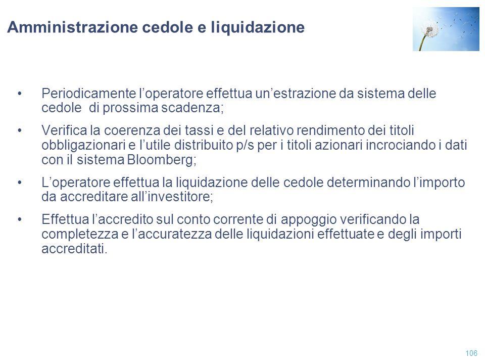 106 Amministrazione cedole e liquidazione Periodicamente l'operatore effettua un'estrazione da sistema delle cedole di prossima scadenza; Verifica la