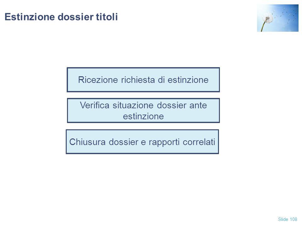 Slide 108 Ricezione richiesta di estinzione Verifica situazione dossier ante estinzione Estinzione dossier titoli Chiusura dossier e rapporti correlat