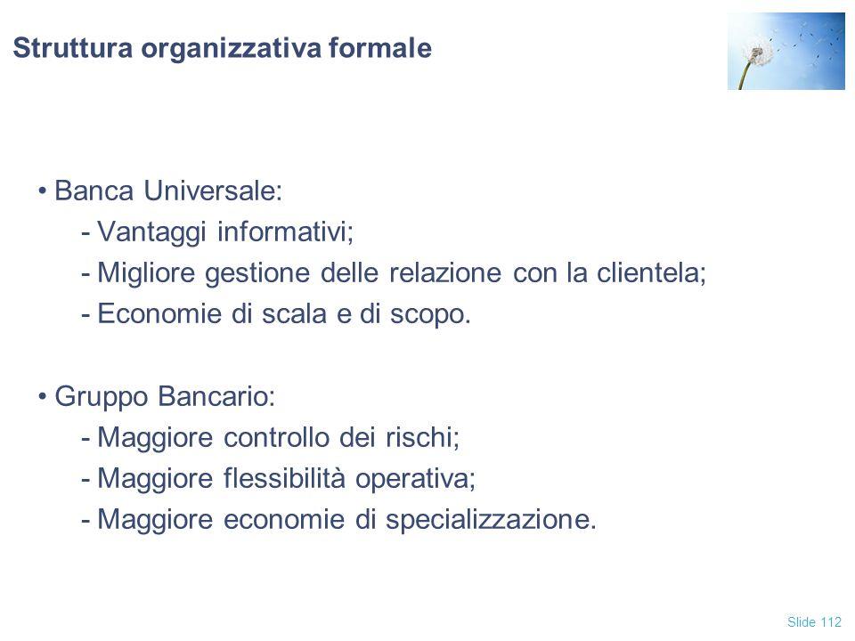 Slide 112 Struttura organizzativa formale Banca Universale: -Vantaggi informativi; -Migliore gestione delle relazione con la clientela; -Economie di s