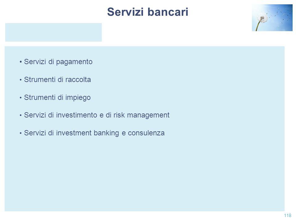 118 Servizi di pagamento Strumenti di raccolta Strumenti di impiego Servizi di investimento e di risk management Servizi di investment banking e consu