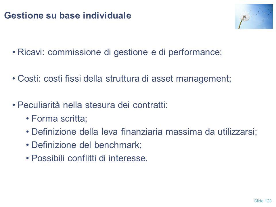Slide 128 Gestione su base individuale Ricavi: commissione di gestione e di performance; Costi: costi fissi della struttura di asset management; Pecul