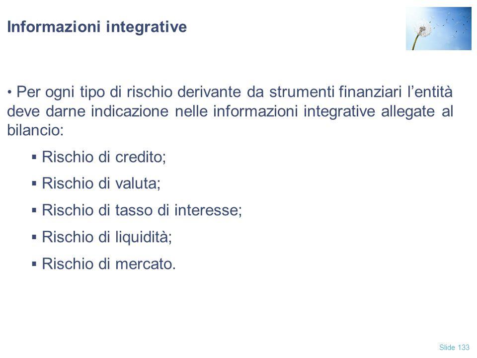 Slide 133 Informazioni integrative Per ogni tipo di rischio derivante da strumenti finanziari l'entità deve darne indicazione nelle informazioni integ