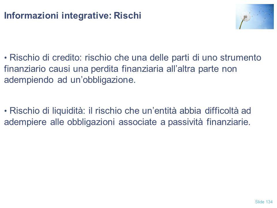 Slide 134 Informazioni integrative: Rischi Rischio di credito: rischio che una delle parti di uno strumento finanziario causi una perdita finanziaria