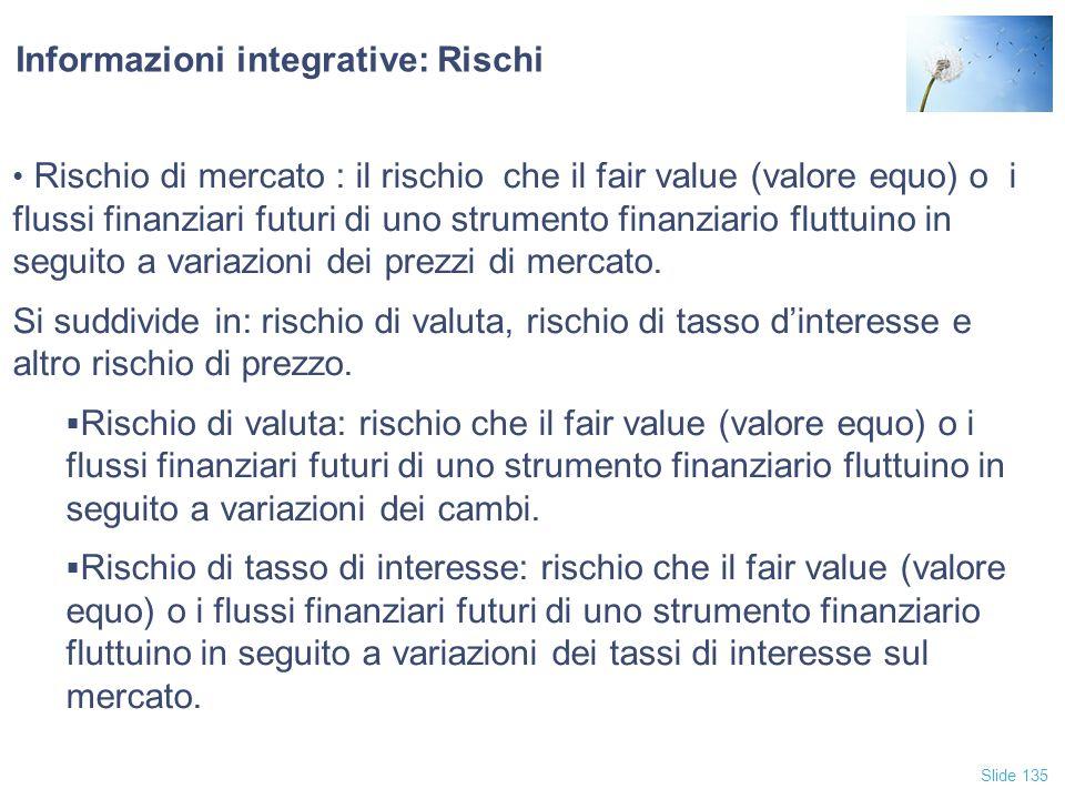 Slide 135 Informazioni integrative: Rischi Rischio di mercato : il rischio che il fair value (valore equo) o i flussi finanziari futuri di uno strumen