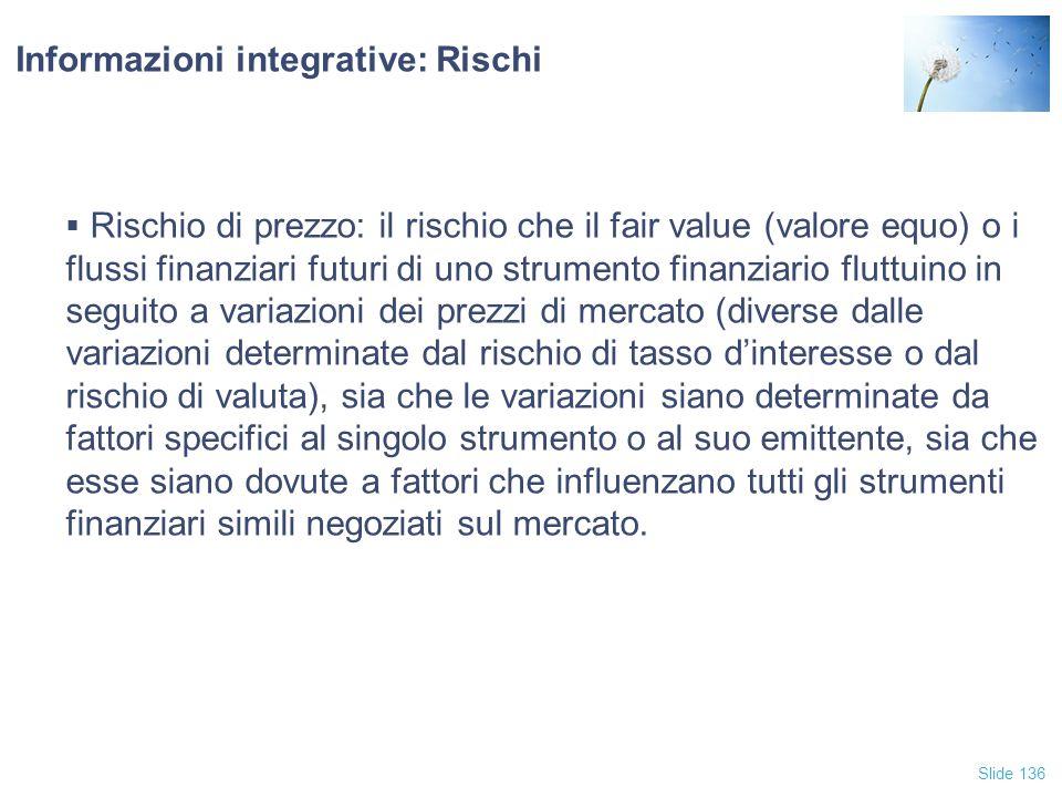 Slide 136 Informazioni integrative: Rischi  Rischio di prezzo: il rischio che il fair value (valore equo) o i flussi finanziari futuri di uno strumen