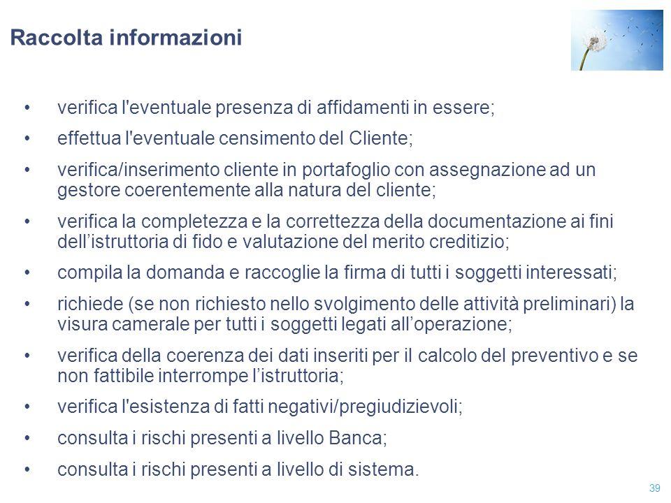 39 Raccolta informazioni verifica l'eventuale presenza di affidamenti in essere; effettua l'eventuale censimento del Cliente; verifica/inserimento cli