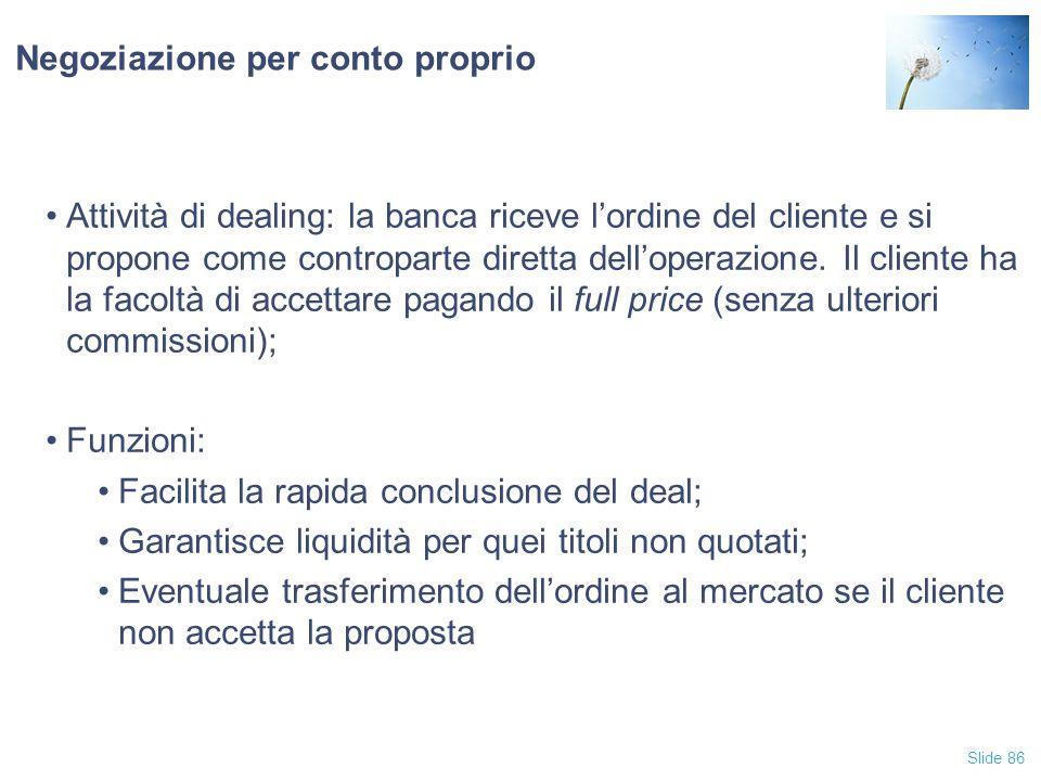 Slide 86 Negoziazione per conto proprio Attività di dealing: la banca riceve l'ordine del cliente e si propone come controparte diretta dell'operazion