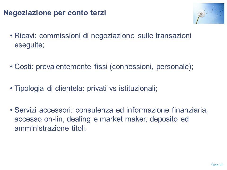 Slide 89 Negoziazione per conto terzi Ricavi: commissioni di negoziazione sulle transazioni eseguite; Costi: prevalentemente fissi (connessioni, perso