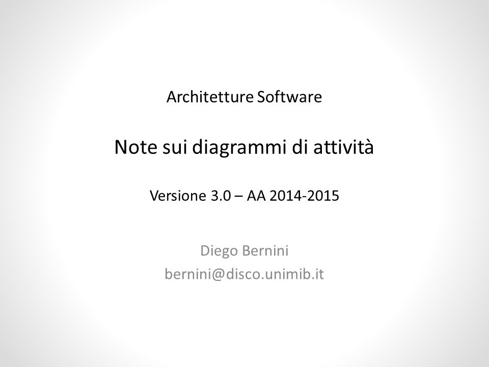 Diego Bernini bernini@disco.unimib.it Architetture Software Note sui diagrammi di attività Versione 3.0 – AA 2014-2015