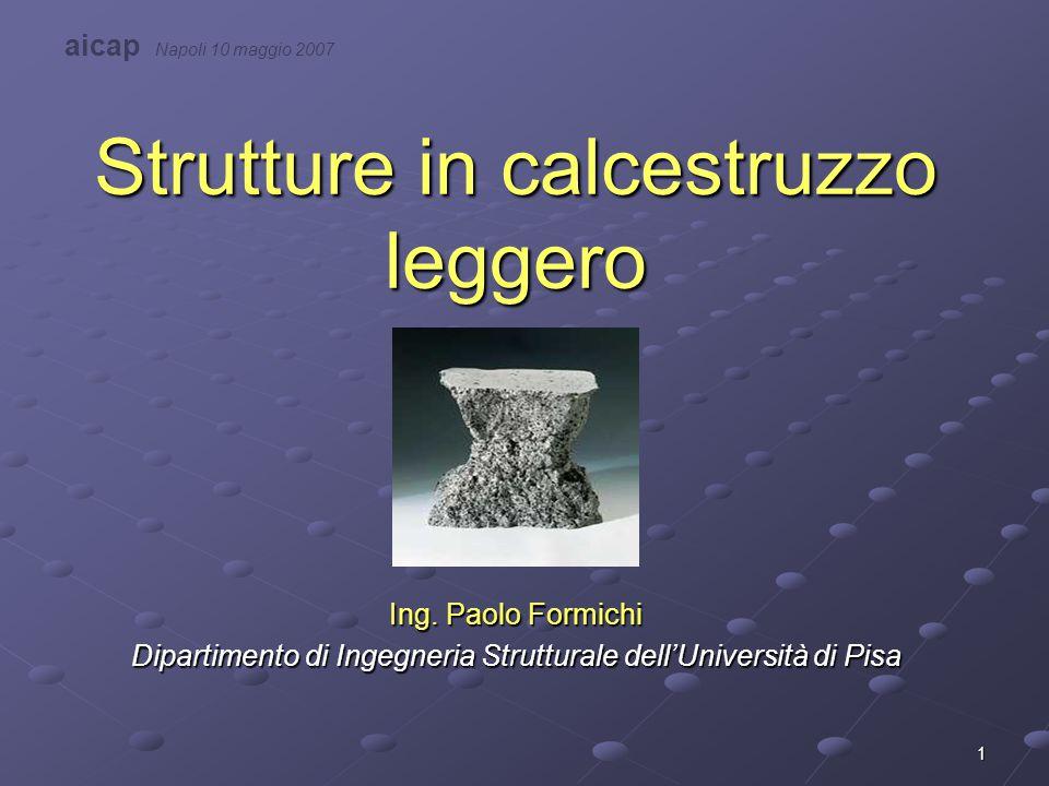 1 Strutture in calcestruzzo leggero Ing. Paolo Formichi Dipartimento di Ingegneria Strutturale dell'Università di Pisa aicap Napoli 10 maggio 2007