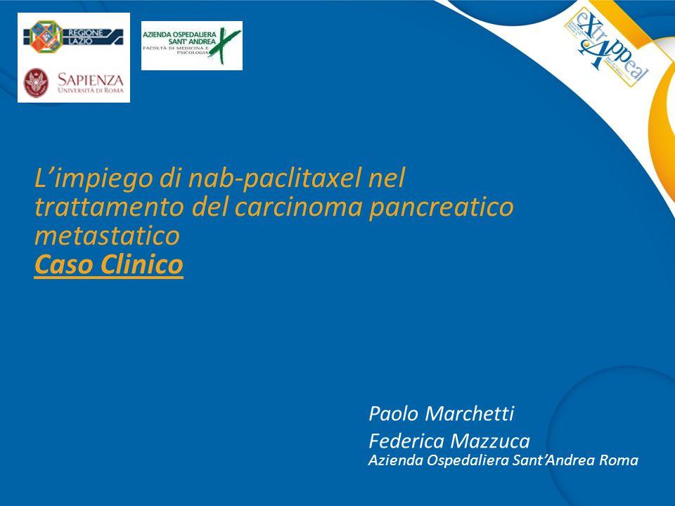 L'impiego di nab-paclitaxel nel trattamento del carcinoma pancreatico metastatico Caso Clinico Paolo Marchetti Federica Mazzuca Azienda Ospedaliera Sa