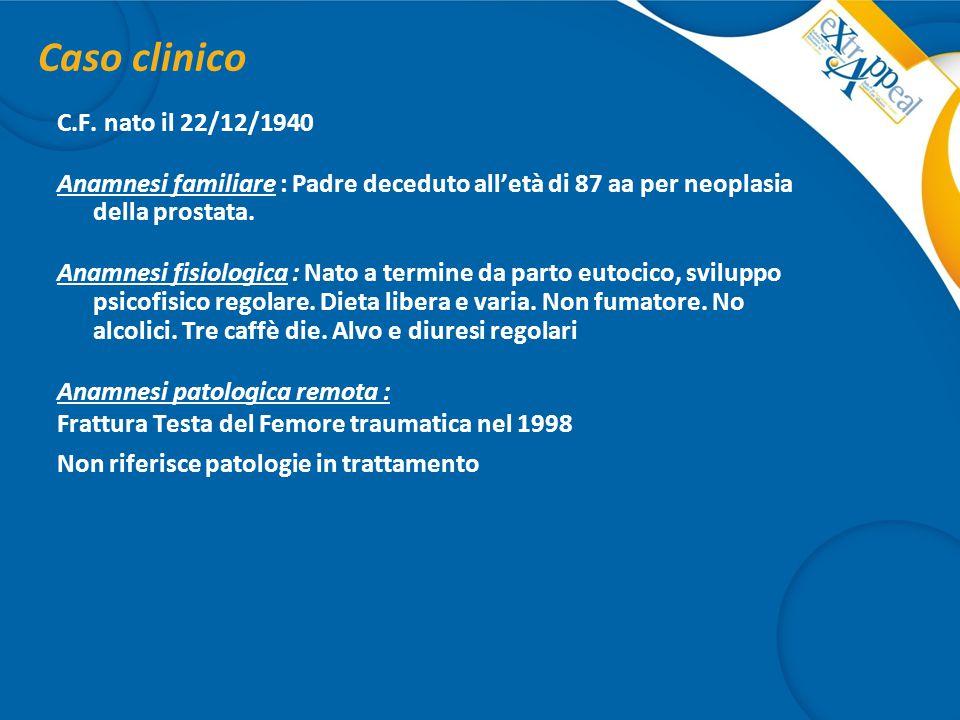 Caso clinico C.F. nato il 22/12/1940 Anamnesi familiare : Padre deceduto all'età di 87 aa per neoplasia della prostata. Anamnesi fisiologica : Nato a