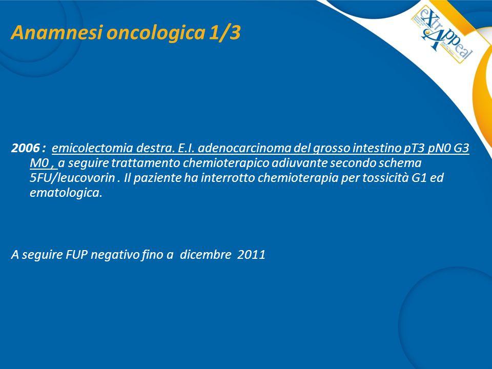 Anamnesi oncologica 1/3 2006 : emicolectomia destra. E.I. adenocarcinoma del grosso intestino pT3 pN0 G3 M0, a seguire trattamento chemioterapico adiu