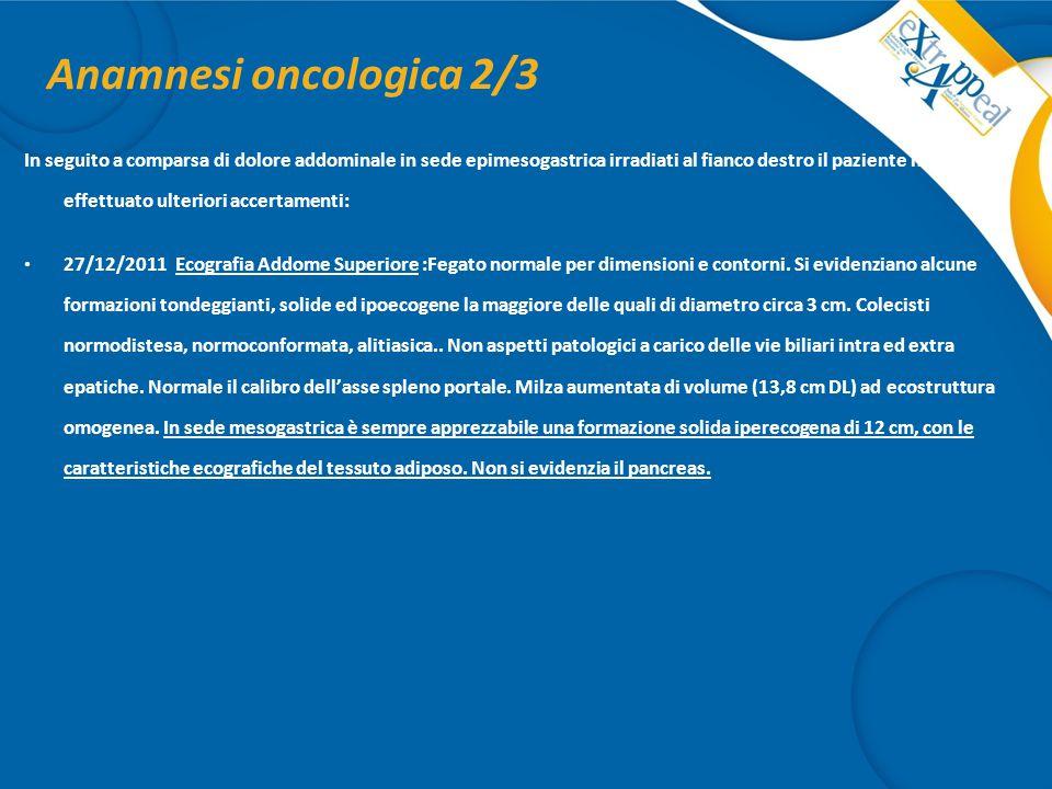 Anamnesi oncologica 2/3 In seguito a comparsa di dolore addominale in sede epimesogastrica irradiati al fianco destro il paziente ha effettuato ulteri