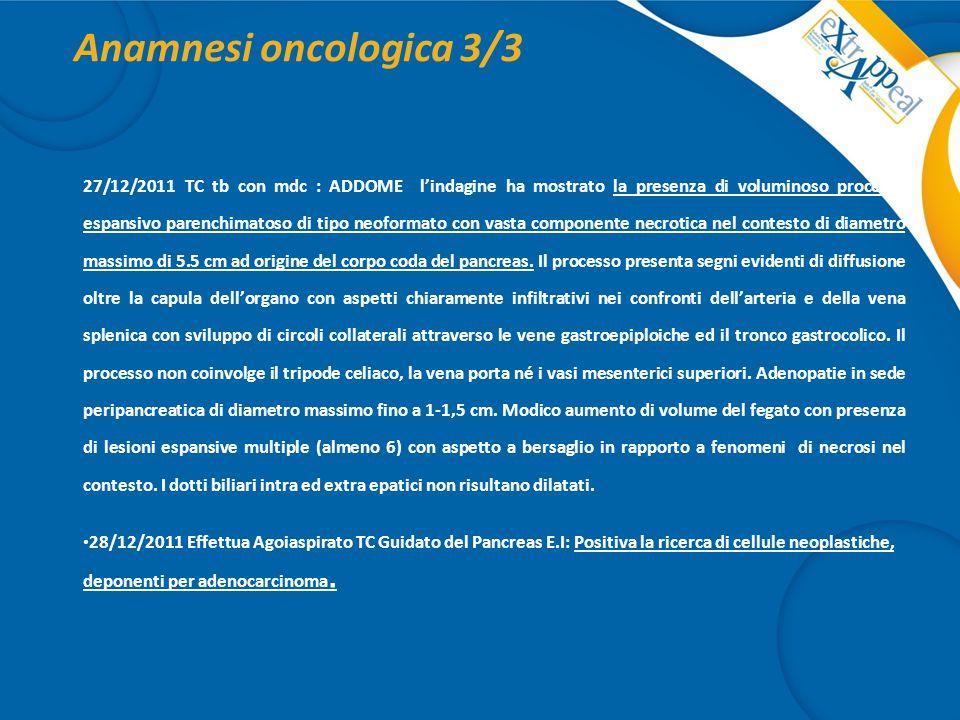 Anamnesi oncologica 3/3 27/12/2011 TC tb con mdc : ADDOME l'indagine ha mostrato la presenza di voluminoso processo espansivo parenchimatoso di tipo n