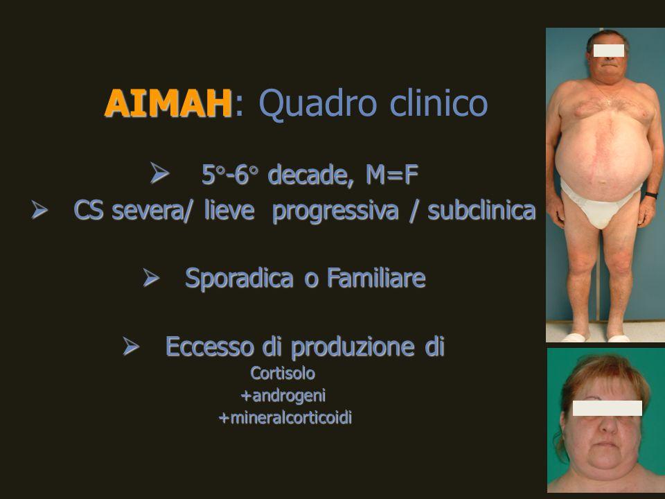 AIMAH AIMAH: Quadro clinico  5°-6° decade, M=F  CS severa/ lieve progressiva / subclinica  Sporadica o Familiare  Eccesso di produzione di Cortiso