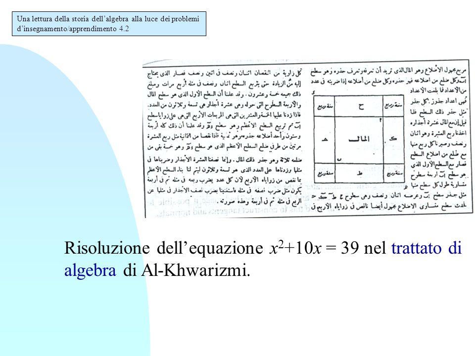 Una lettura della storia dell'algebra alla luce dei problemi d'insegnamento/apprendimento 4.2 Risoluzione dell'equazione x 2 +10x = 39 nel trattato di algebra di Al-Khwarizmi.