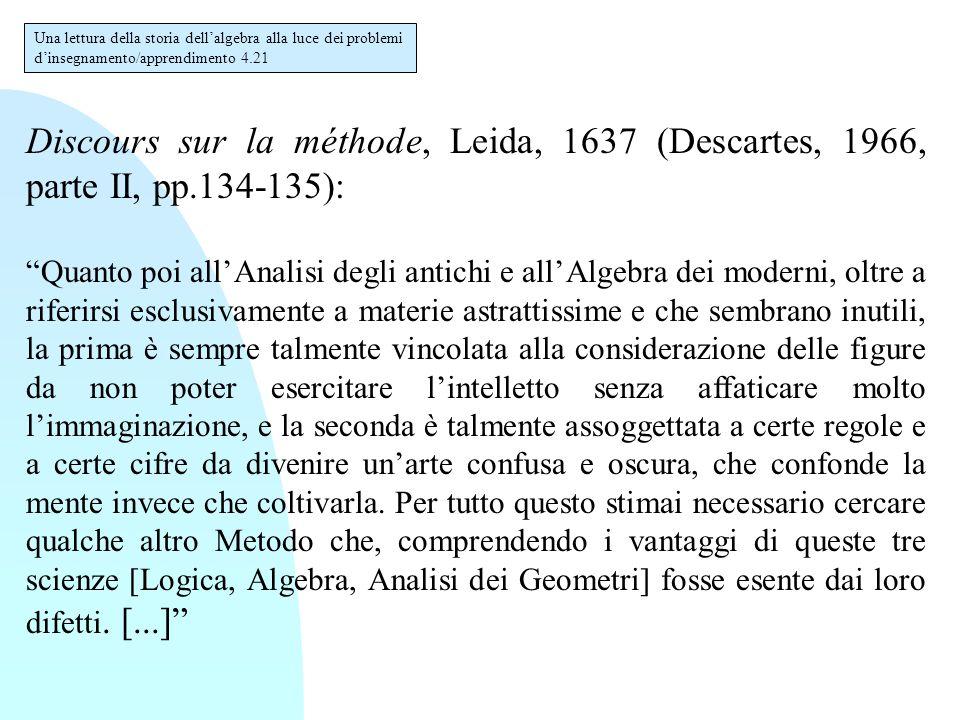Discours sur la méthode, Leida, 1637 (Descartes, 1966, parte II, pp.134-135): Quanto poi all'Analisi degli antichi e all'Algebra dei moderni, oltre a riferirsi esclusivamente a materie astrattissime e che sembrano inutili, la prima è sempre talmente vincolata alla considerazione delle figure da non poter esercitare l'intelletto senza affaticare molto l'immaginazione, e la seconda è talmente assoggettata a certe regole e a certe cifre da divenire un'arte confusa e oscura, che confonde la mente invece che coltivarla.