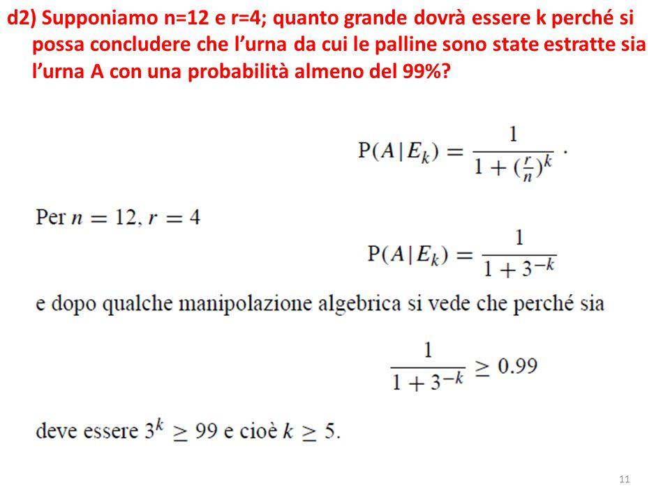11 d2) Supponiamo n=12 e r=4; quanto grande dovrà essere k perché si possa concludere che l'urna da cui le palline sono state estratte sia l'urna A con una probabilità almeno del 99%