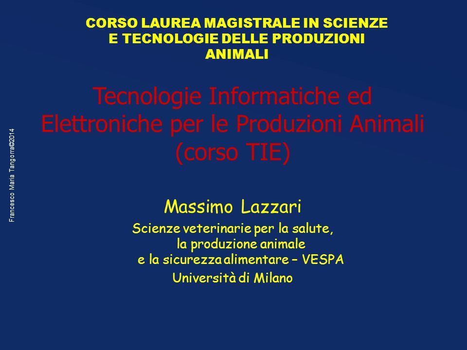 Francesco Maria Tangorra©2014 Tecnologie Informatiche ed Elettroniche per le Produzioni Animali (corso TIE) Massimo Lazzari Scienze veterinarie per la