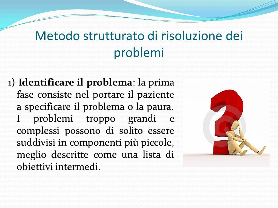 Metodo strutturato di risoluzione dei problemi 1) Identificare il problema: la prima fase consiste nel portare il paziente a specificare il problema o