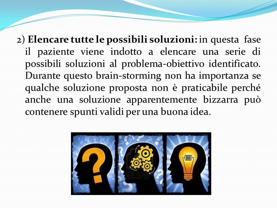 2) Elencare tutte le possibili soluzioni: in questa fase il paziente viene indotto a elencare una serie di possibili soluzioni al problema-obiettivo i